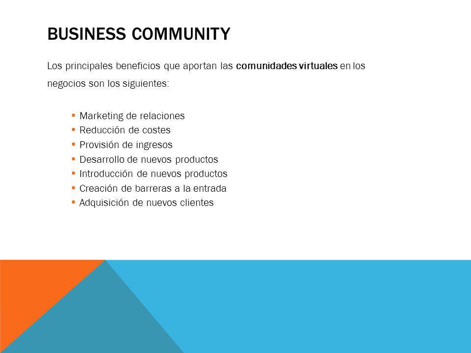 BUSINESS COMMUNITY Los principales beneficios que aportan las comunidades virtuales en los negocios son los siguientes: Marketing de relaciones Reducc