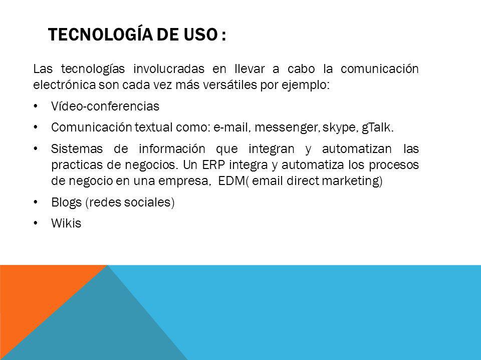 TECNOLOGÍA DE USO : Las tecnologías involucradas en llevar a cabo la comunicación electrónica son cada vez más versátiles por ejemplo: Vídeo-conferenc