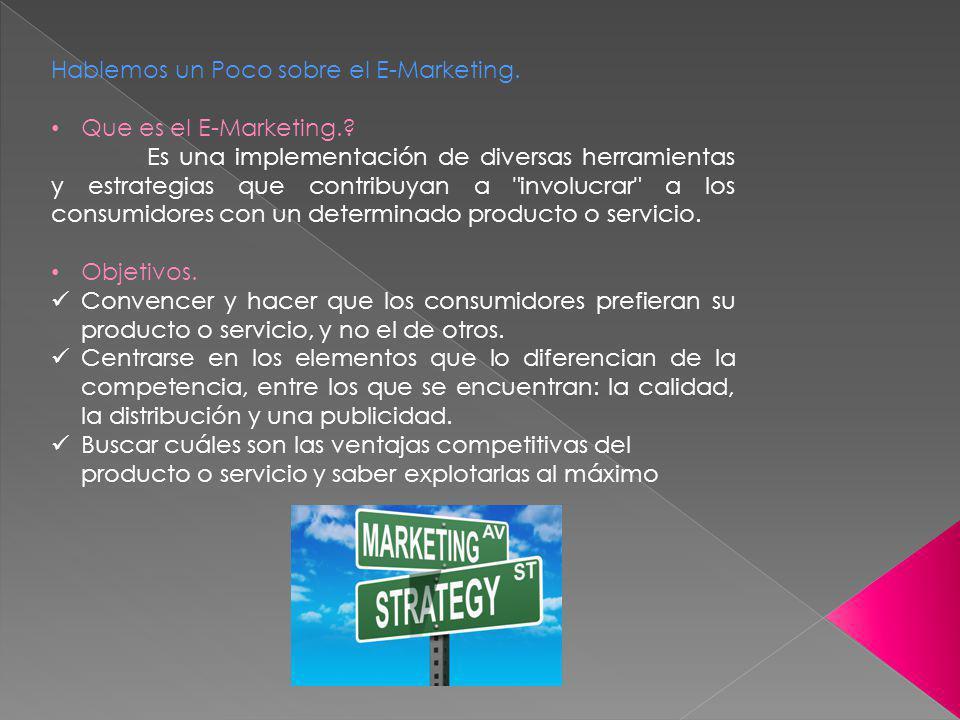 Hablemos un Poco sobre el E-Marketing. Que es el E-Marketing.? Es una implementación de diversas herramientas y estrategias que contribuyan a
