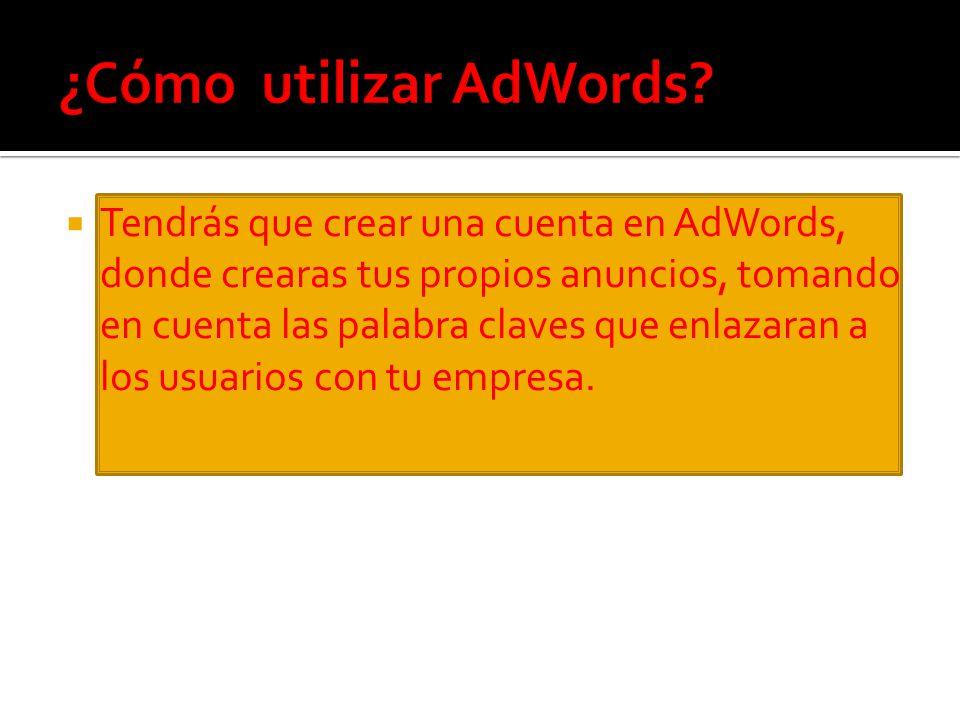 Tendrás que crear una cuenta en AdWords, donde crearas tus propios anuncios, tomando en cuenta las palabra claves que enlazaran a los usuarios con tu empresa.