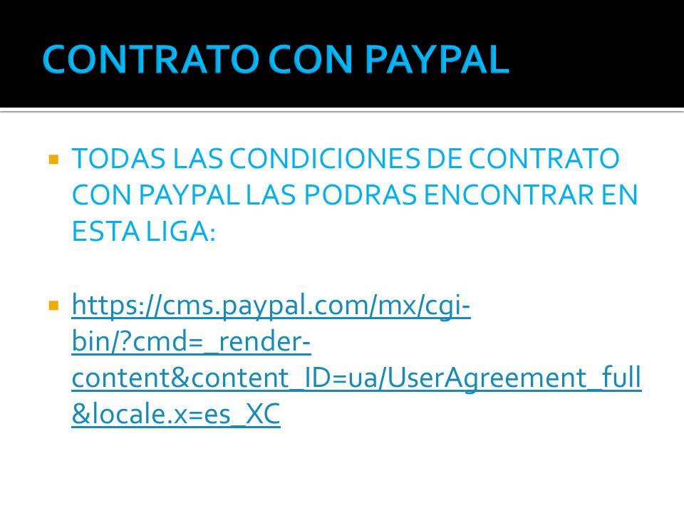 TODAS LAS CONDICIONES DE CONTRATO CON PAYPAL LAS PODRAS ENCONTRAR EN ESTA LIGA: https://cms.paypal.com/mx/cgi- bin/ cmd=_render- content&content_ID=ua/UserAgreement_full &locale.x=es_XC https://cms.paypal.com/mx/cgi- bin/ cmd=_render- content&content_ID=ua/UserAgreement_full &locale.x=es_XC