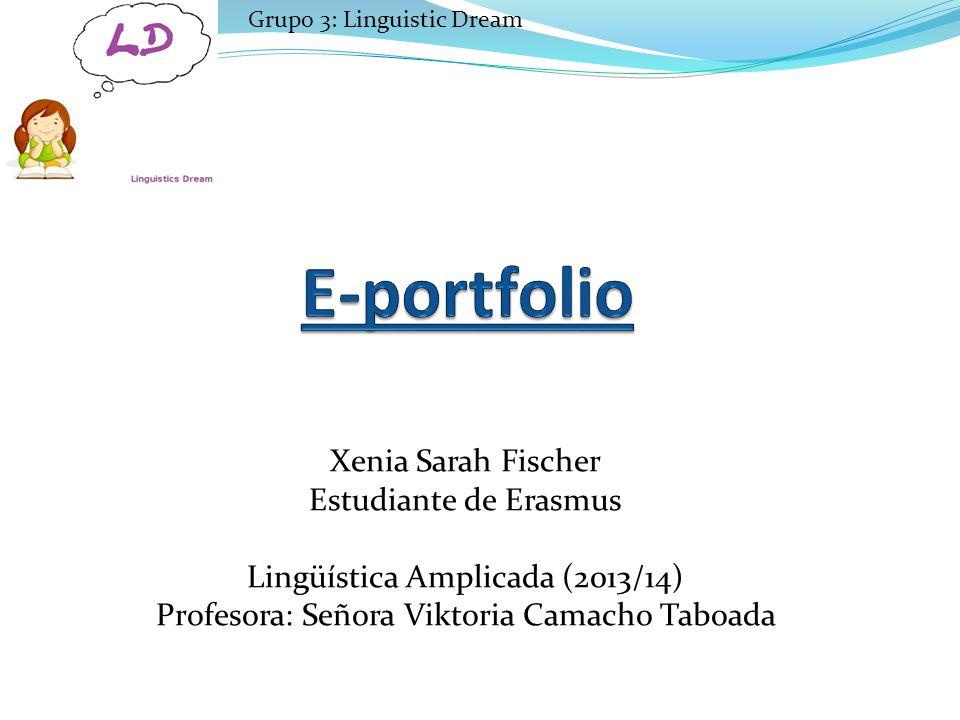 Xenia Sarah Fischer Estudiante de Erasmus Lingüística Amplicada (2013/14) Profesora: Señora Viktoria Camacho Taboada Grupo 3: Linguistic Dream