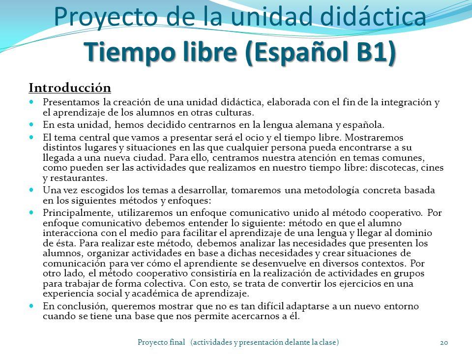 Tiempo libre (Español B1) Proyecto de la unidad didáctica Tiempo libre (Español B1) Introducción Presentamos la creación de una unidad didáctica, elaborada con el fin de la integración y el aprendizaje de los alumnos en otras culturas.