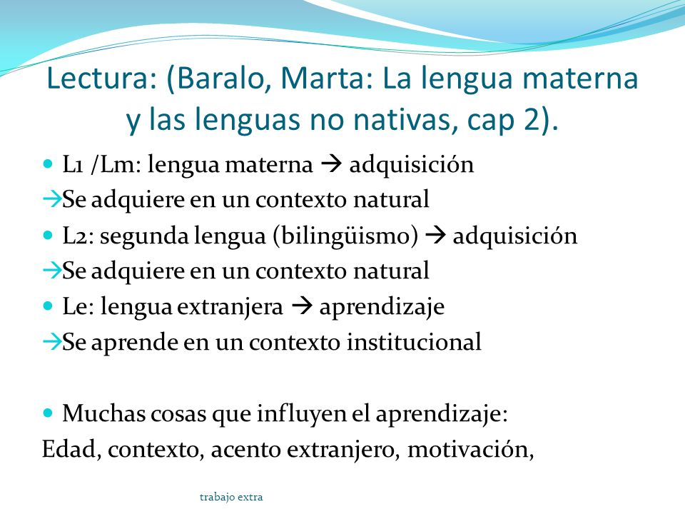 Lectura: (Baralo, Marta: La lengua materna y las lenguas no nativas, cap 2). L1 /Lm: lengua materna adquisición Se adquiere en un contexto natural L2: