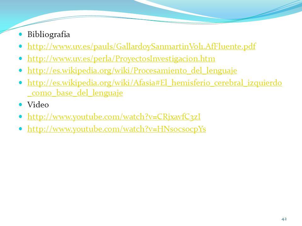 Bibliografía http://www.uv.es/pauls/GallardoySanmartinVol1.AfFluente.pdf http://www.uv.es/perla/ProyectosInvestigacion.htm http://es.wikipedia.org/wiki/Procesamiento_del_lenguaje http://es.wikipedia.org/wiki/Afasia#El_hemisferio_cerebral_izquierdo _como_base_del_lenguaje http://es.wikipedia.org/wiki/Afasia#El_hemisferio_cerebral_izquierdo _como_base_del_lenguaje Video http://www.youtube.com/watch?v=CRjxavfC3zI http://www.youtube.com/watch?v=HNsocsocpYs 42