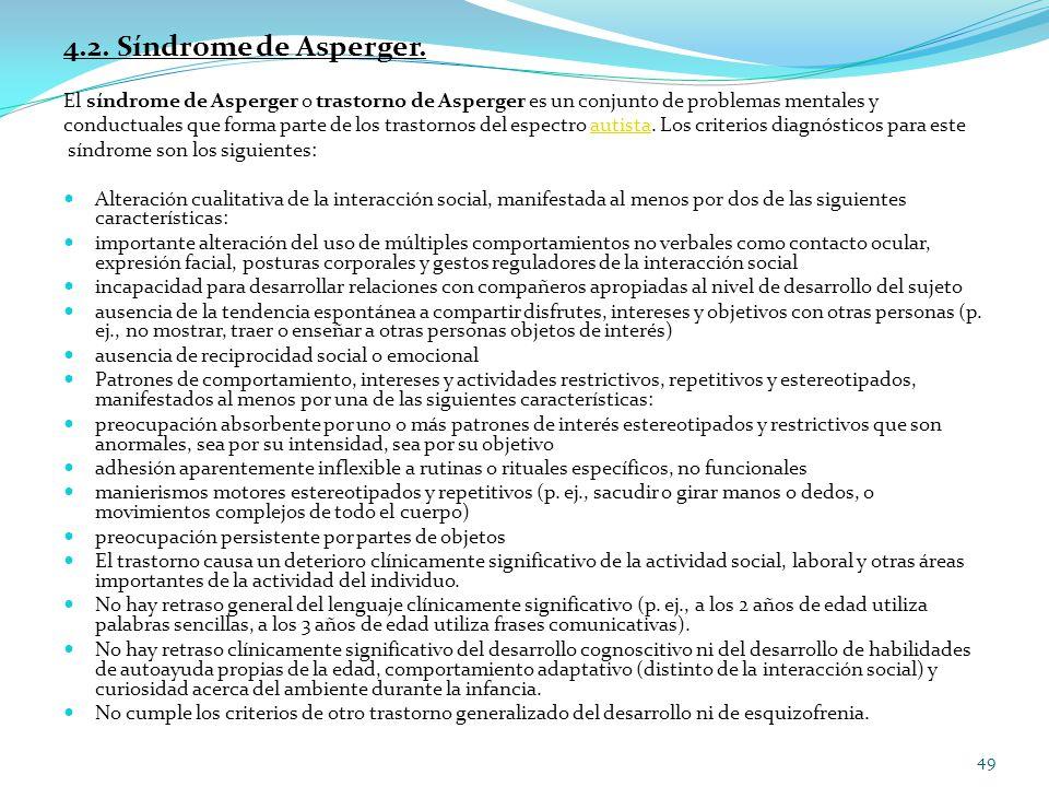 4.2. Síndrome de Asperger. El síndrome de Asperger o trastorno de Asperger es un conjunto de problemas mentales y conductuales que forma parte de los
