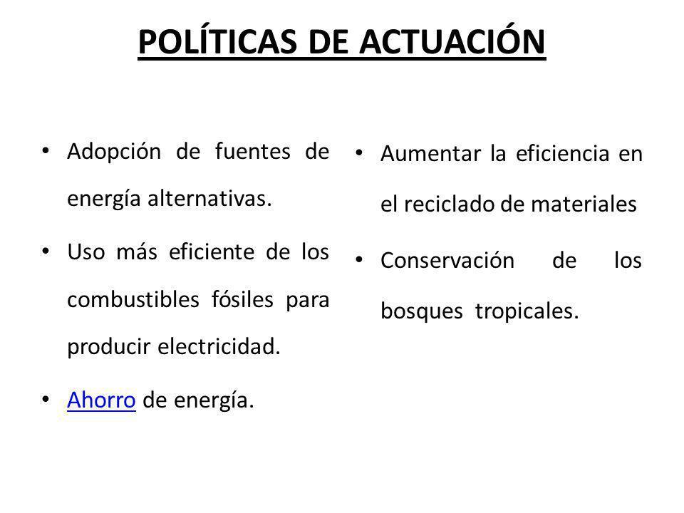 POLÍTICAS DE ACTUACIÓN Adopción de fuentes de energía alternativas. Uso más eficiente de los combustibles fósiles para producir electricidad. Ahorro d