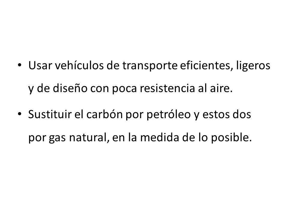Usar vehículos de transporte eficientes, ligeros y de diseño con poca resistencia al aire. Sustituir el carbón por petróleo y estos dos por gas natura