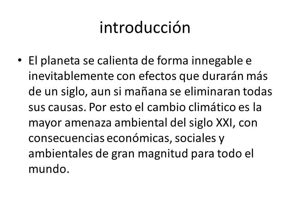 introducción El planeta se calienta de forma innegable e inevitablemente con efectos que durarán más de un siglo, aun si mañana se eliminaran todas su