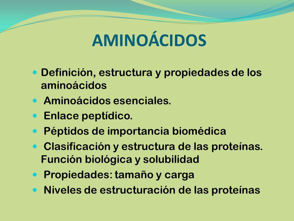 AMINOÁCIDOS Definición, estructura y propiedades de los aminoácidos Aminoácidos esenciales. Enlace peptídico. Péptidos de importancia biomédica Clasif