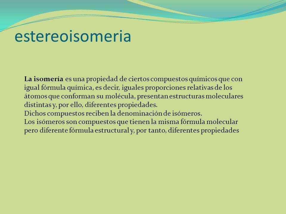 estereoisomeria La isomería es una propiedad de ciertos compuestos químicos que con igual fórmula química, es decir, iguales proporciones relativas de