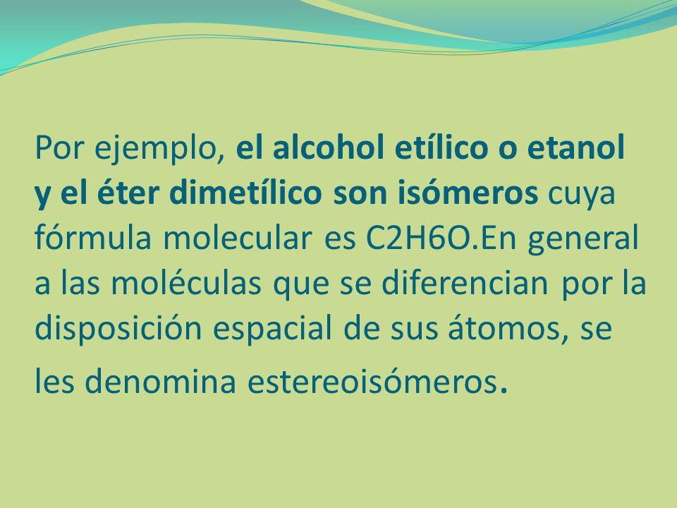 Por ejemplo, el alcohol etílico o etanol y el éter dimetílico son isómeros cuya fórmula molecular es C2H6O.En general a las moléculas que se diferenci