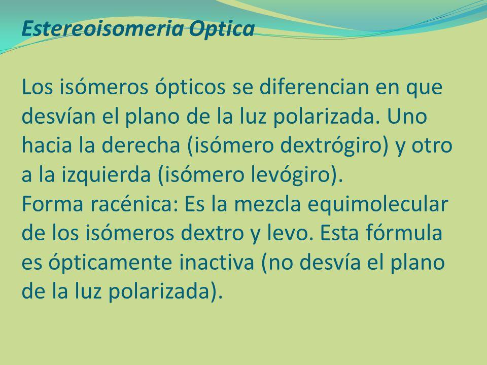 Estereoisomeria Optica Los isómeros ópticos se diferencian en que desvían el plano de la luz polarizada. Uno hacia la derecha (isómero dextrógiro) y o