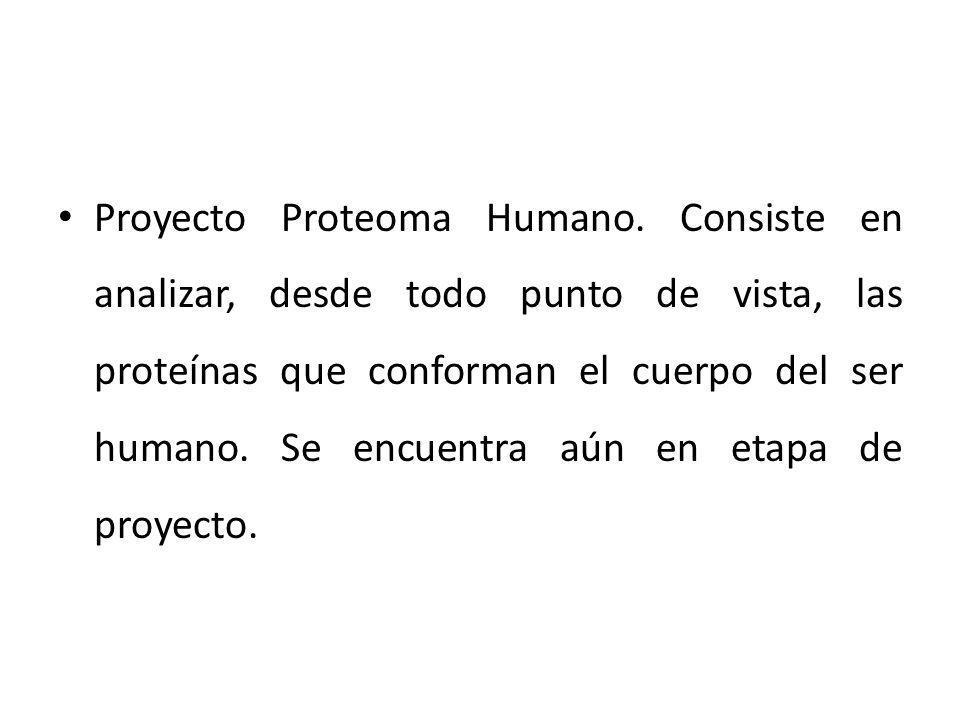 Proyecto Proteoma Humano. Consiste en analizar, desde todo punto de vista, las proteínas que conforman el cuerpo del ser humano. Se encuentra aún en e