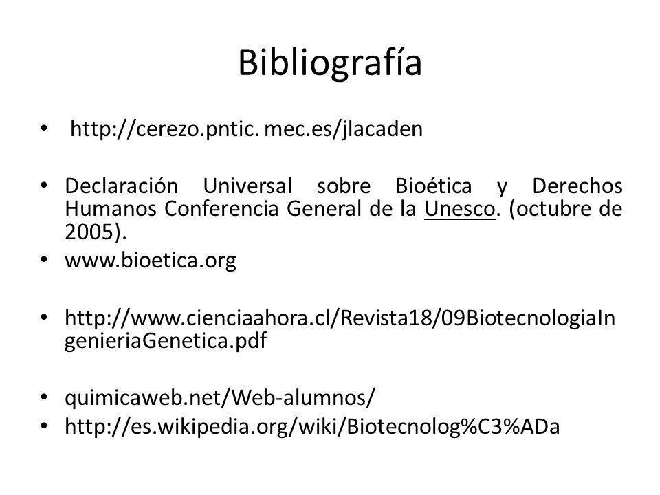 Bibliografía http://cerezo.pntic. mec.es/jlacaden Declaración Universal sobre Bioética y Derechos Humanos Conferencia General de la Unesco. (octubre d