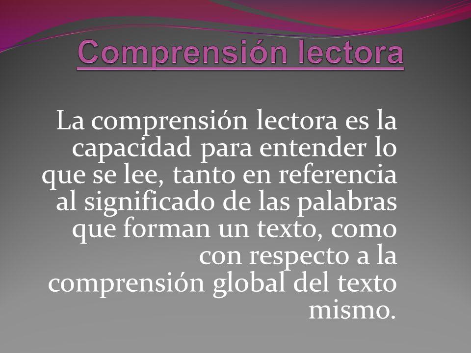 La comprensión lectora es la capacidad para entender lo que se lee, tanto en referencia al significado de las palabras que forman un texto, como con r