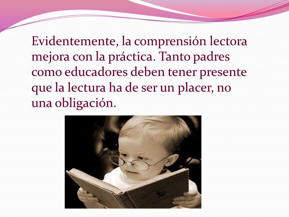 Evidentemente, la comprensión lectora mejora con la práctica. Tanto padres como educadores deben tener presente que la lectura ha de ser un placer, no