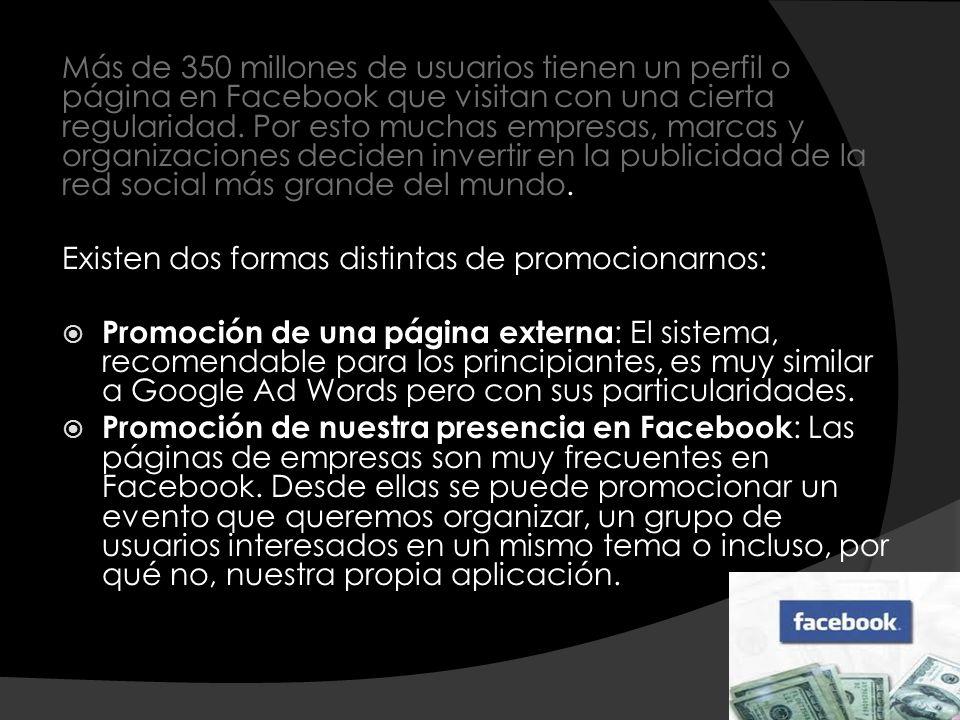 Más de 350 millones de usuarios tienen un perfil o página en Facebook que visitan con una cierta regularidad. Por esto muchas empresas, marcas y organ