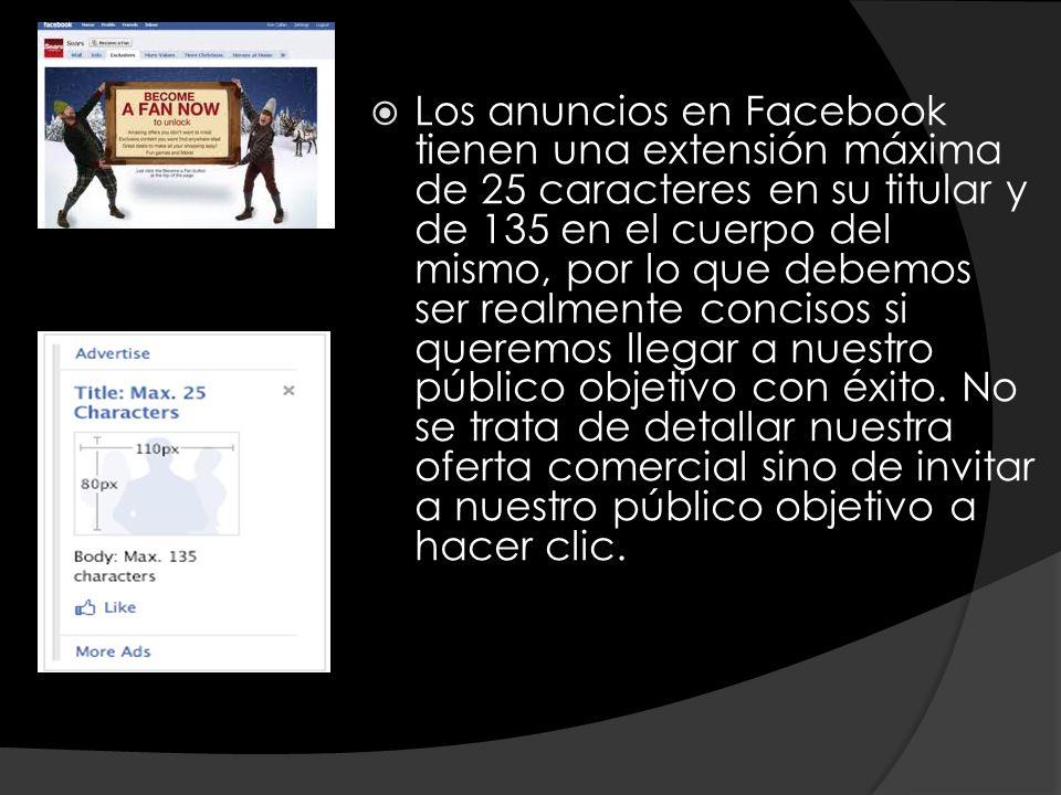 Los anuncios en Facebook tienen una extensión máxima de 25 caracteres en su titular y de 135 en el cuerpo del mismo, por lo que debemos ser realmente