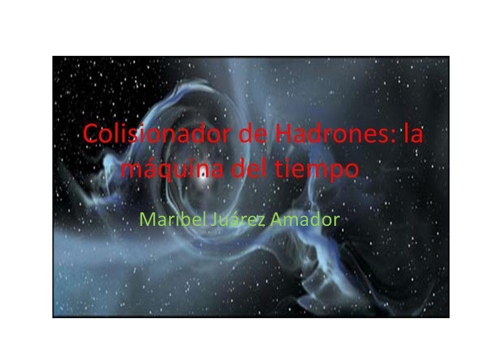 El Colisionador de Hadrones: la máquina del tiempo Maribel Juárez Amador