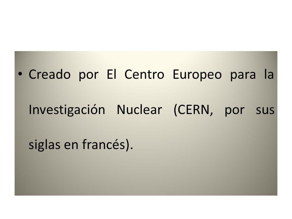 Creado por El Centro Europeo para la Investigación Nuclear (CERN, por sus siglas en francés).