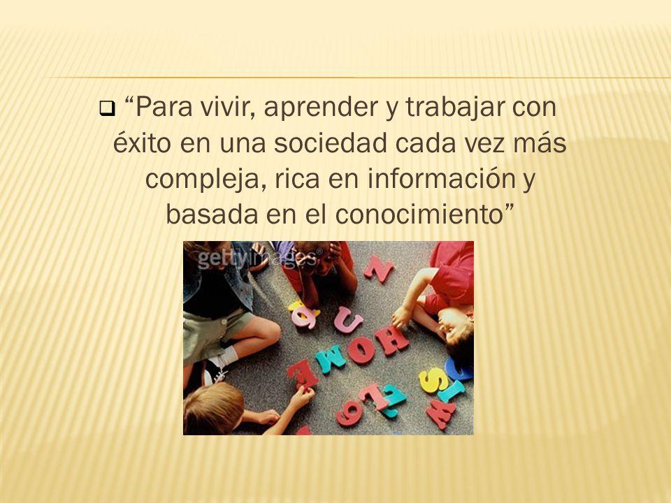 Para vivir, aprender y trabajar con éxito en una sociedad cada vez más compleja, rica en información y basada en el conocimiento