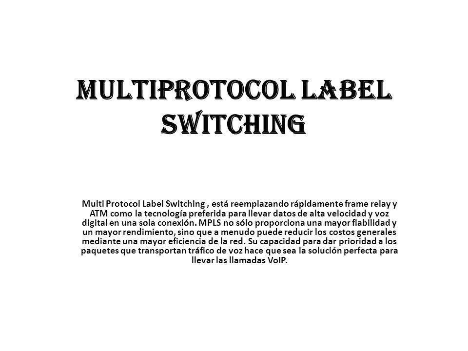 Multiprotocol Label Switching Multi Protocol Label Switching, está reemplazando rápidamente frame relay y ATM como la tecnología preferida para llevar