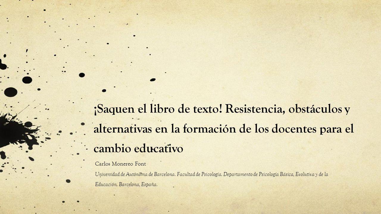 ¡Saquen el libro de texto! Resistencia, obstáculos y alternativas en la formación de los docentes para el cambio educativo Carlos Monereo Font Univers