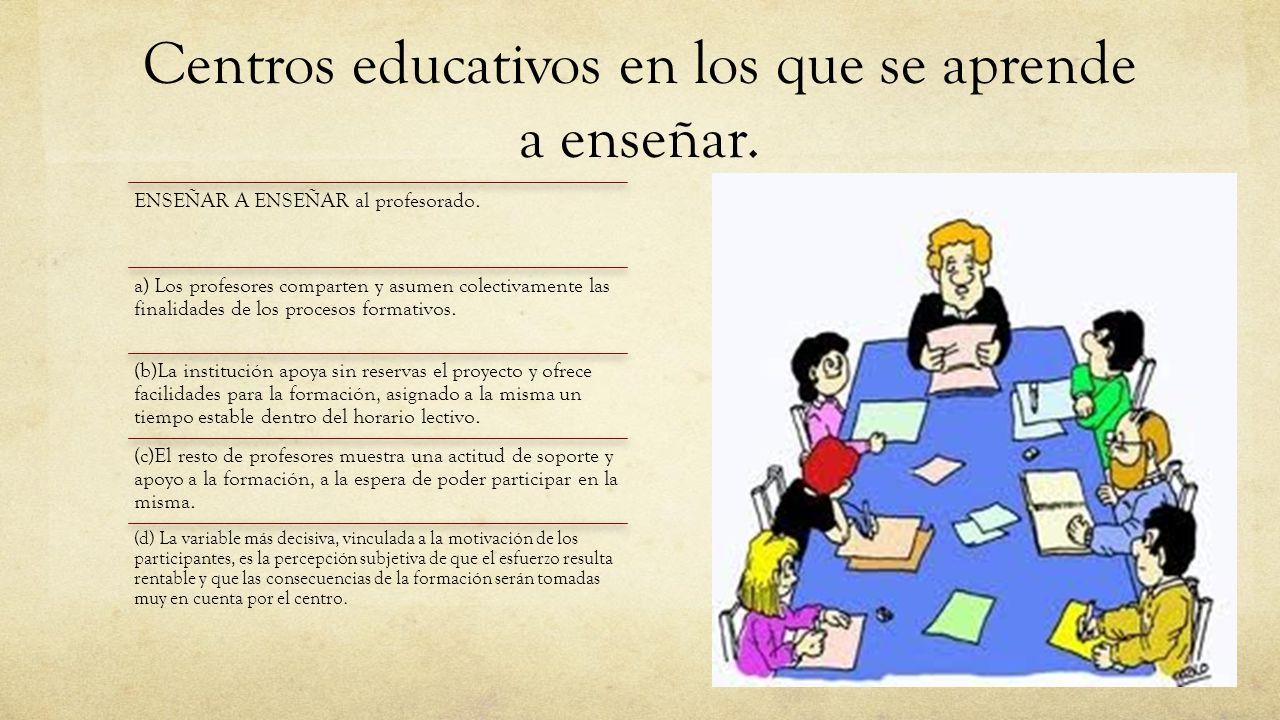 Centros educativos en los que se aprende a enseñar. ENSEÑAR A ENSEÑAR al profesorado. a) Los profesores comparten y asumen colectivamente las finalida