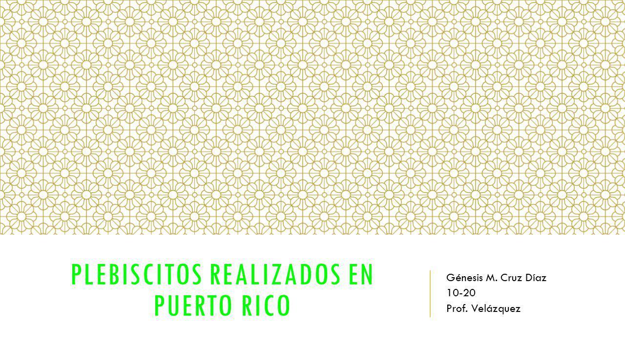 PLEBISCITOS REALIZADOS EN PUERTO RICO Génesis M. Cruz Díaz 10-20 Prof. Velázquez
