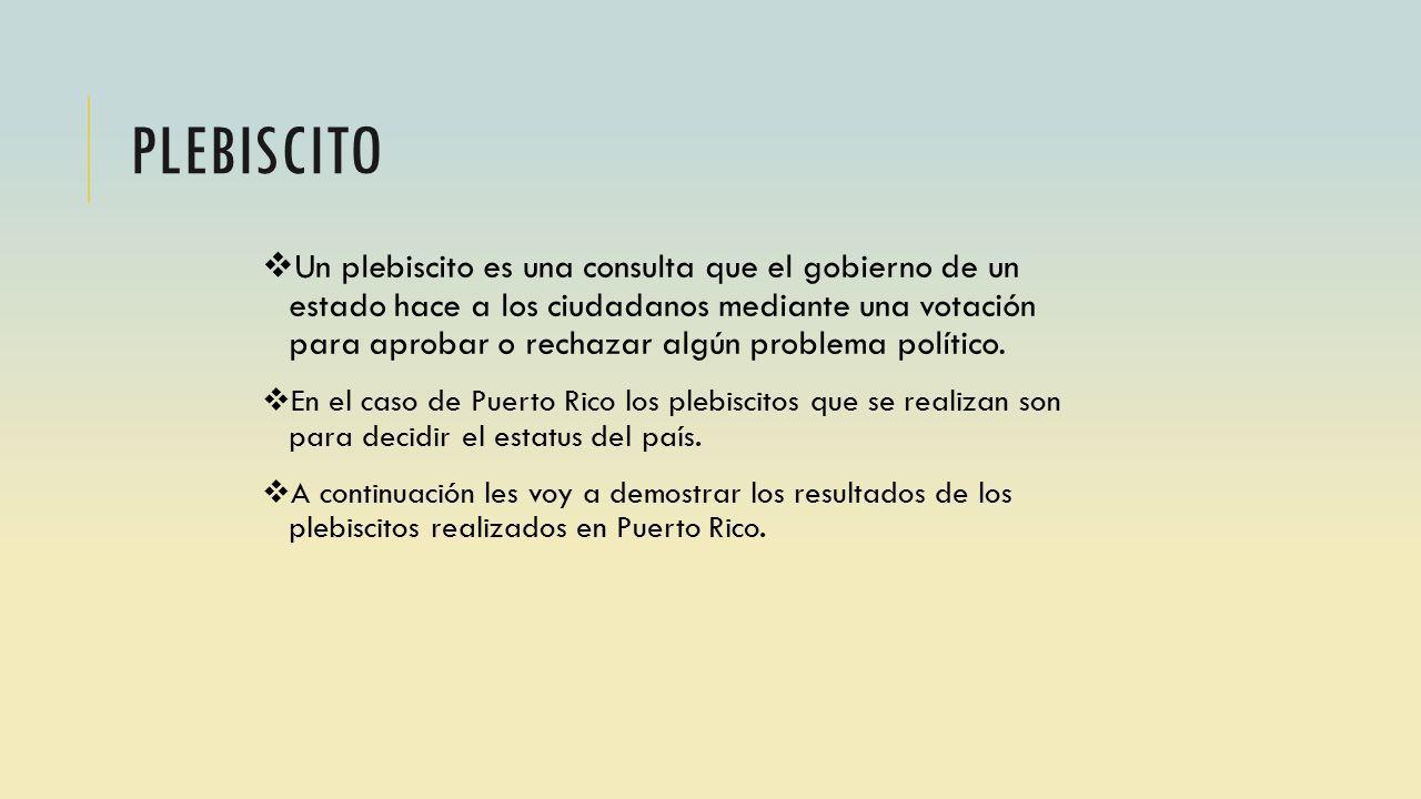PLEBISCITO Un plebiscito es una consulta que el gobierno de un estado hace a los ciudadanos mediante una votación para aprobar o rechazar algún problema político.
