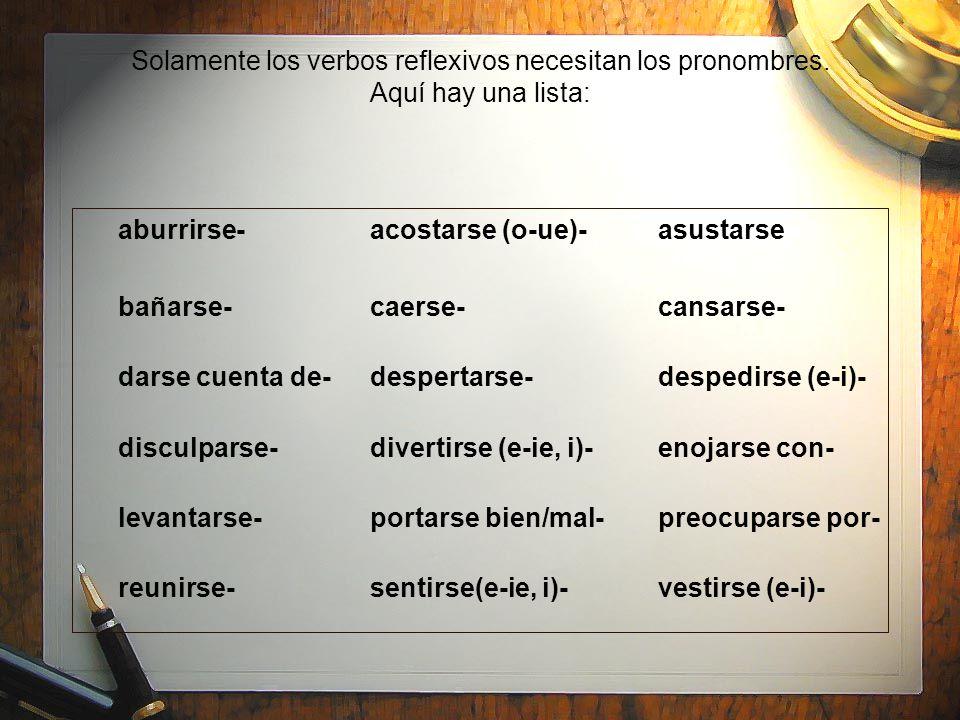 Solamente los verbos reflexivos necesitan los pronombres. Aquí hay una lista: aburrirse-acostarse (o-ue)-asustarse bañarse-caerse-cansarse- darse cuen