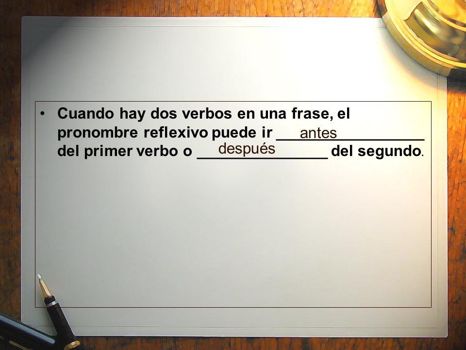 Cuando hay dos verbos en una frase, el pronombre reflexivo puede ir _________________ del primer verbo o _______________ del segundo. antes después