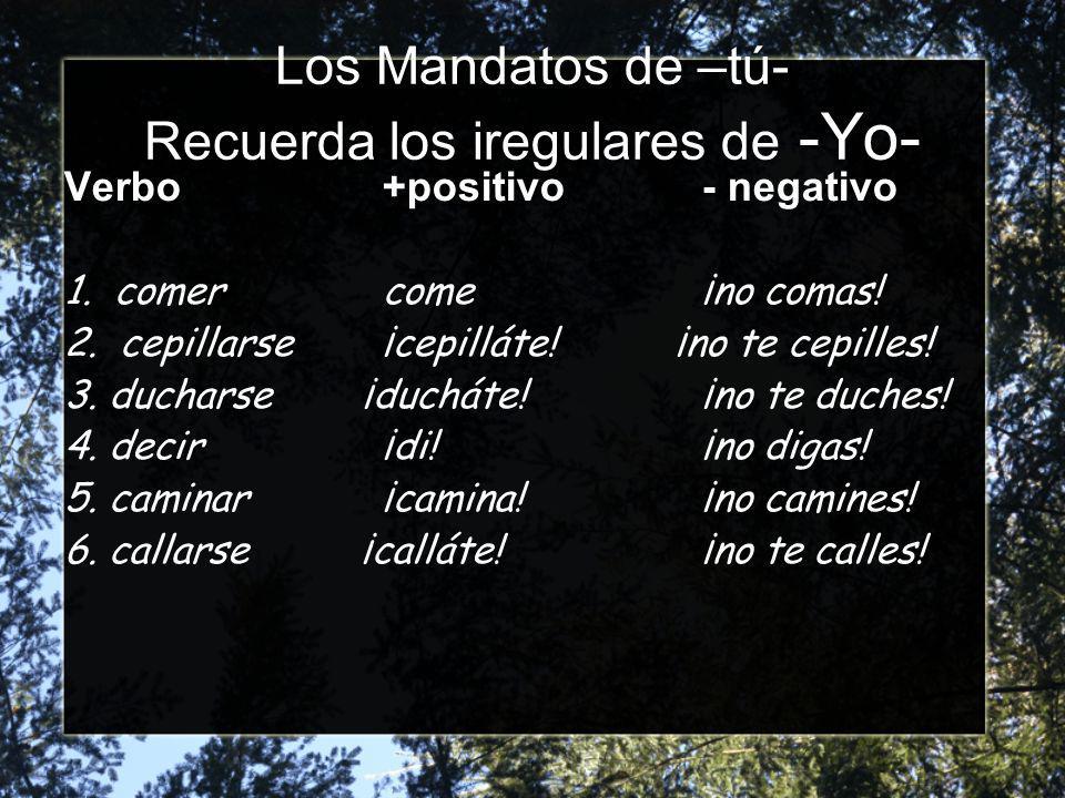 Los Mandatos de –tú- Recuerda los iregulares de -Yo- Verbo+positivo- negativo 1.
