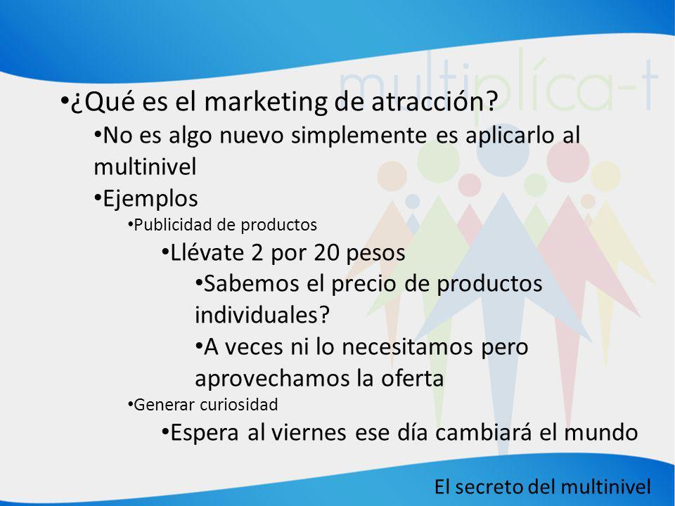 El secreto del multinivel ¿Qué es el marketing de atracción? No es algo nuevo simplemente es aplicarlo al multinivel Ejemplos Publicidad de productos
