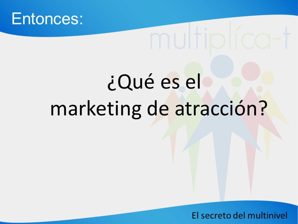 El secreto del multinivel ¿Qué es el marketing de atracción? Entonces: