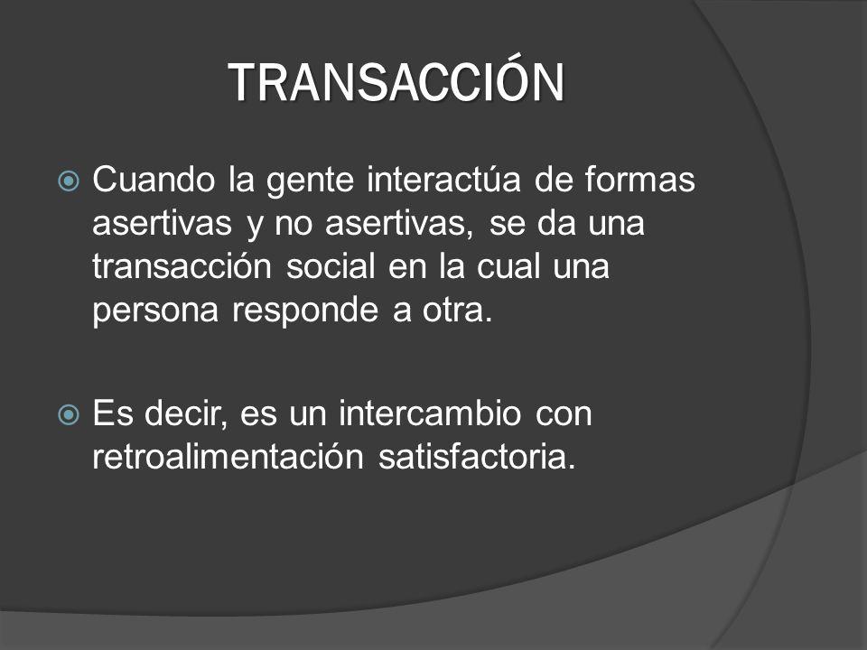 TRANSACCIÓN Cuando la gente interactúa de formas asertivas y no asertivas, se da una transacción social en la cual una persona responde a otra. Es dec