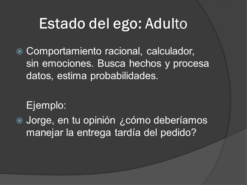 Estado del ego: Adul Estado del ego: Adulto Comportamiento racional, calculador, sin emociones. Busca hechos y procesa datos, estima probabilidades. E