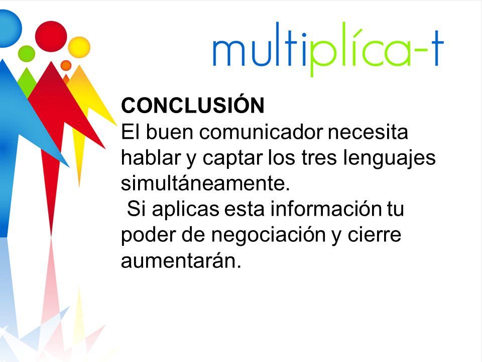 CONCLUSIÓN El buen comunicador necesita hablar y captar los tres lenguajes simultáneamente. Si aplicas esta información tu poder de negociación y cier