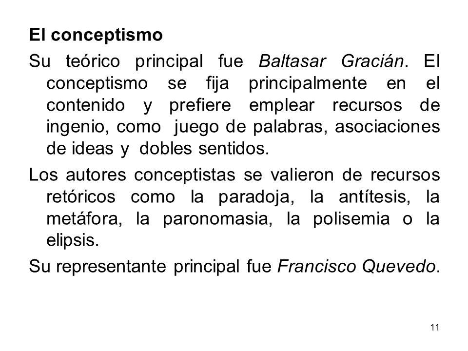 11 El conceptismo Su teórico principal fue Baltasar Gracián. El conceptismo se fija principalmente en el contenido y prefiere emplear recursos de inge