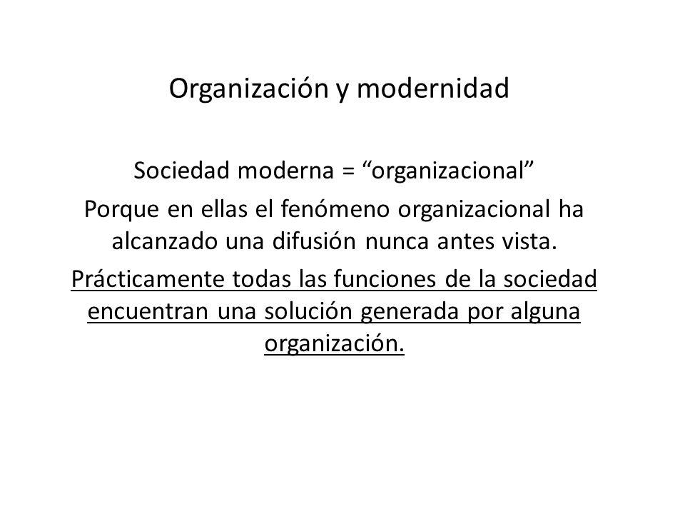 Organización y modernidad Sociedad moderna = organizacional Porque en ellas el fenómeno organizacional ha alcanzado una difusión nunca antes vista. Pr