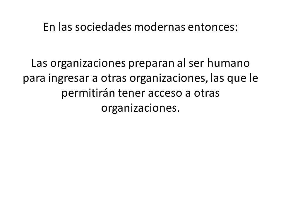 En las sociedades modernas entonces: Las organizaciones preparan al ser humano para ingresar a otras organizaciones, las que le permitirán tener acces