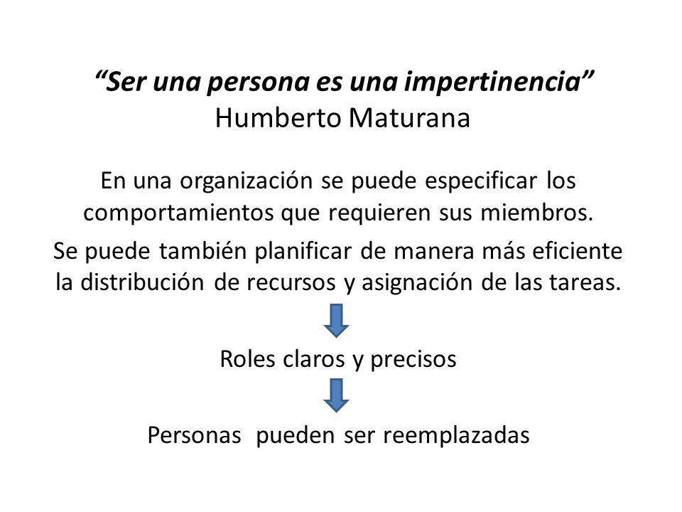 Ser una persona es una impertinencia Humberto Maturana En una organización se puede especificar los comportamientos que requieren sus miembros. Se pue