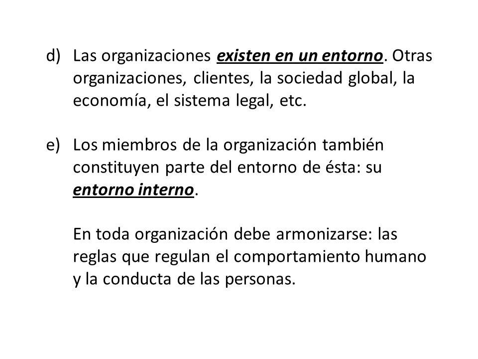 d)Las organizaciones existen en un entorno. Otras organizaciones, clientes, la sociedad global, la economía, el sistema legal, etc. e)Los miembros de