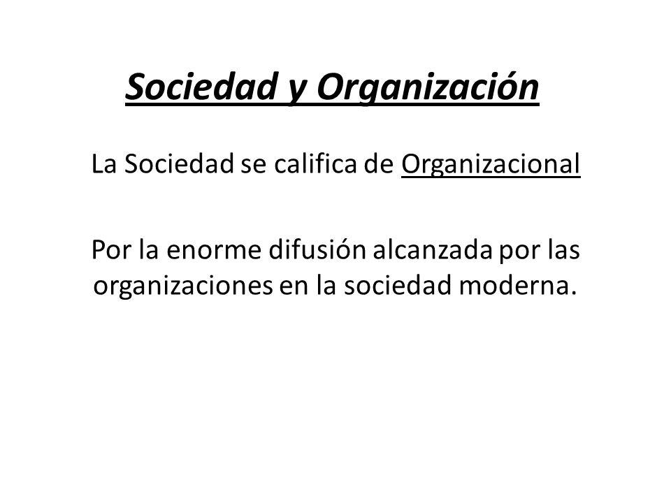 Sociedad y Organización La Sociedad se califica de Organizacional Por la enorme difusión alcanzada por las organizaciones en la sociedad moderna.