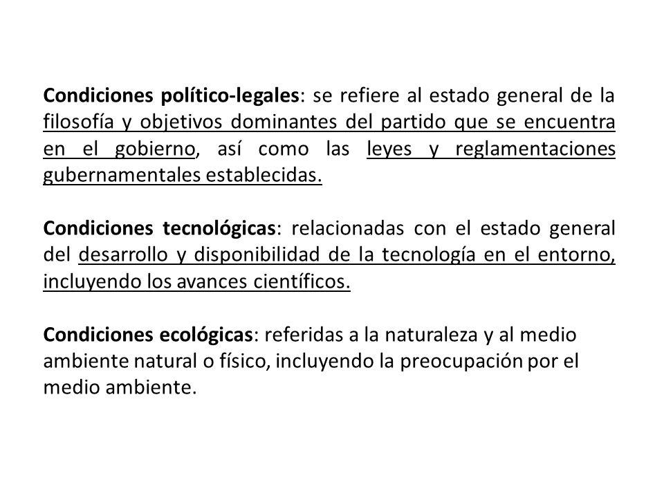 Condiciones político-legales: se refiere al estado general de la filosofía y objetivos dominantes del partido que se encuentra en el gobierno, así com