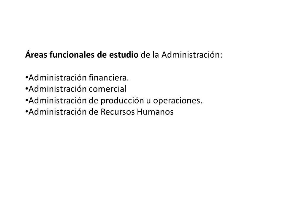 Áreas funcionales de estudio de la Administración: Administración financiera. Administración comercial Administración de producción u operaciones. Adm