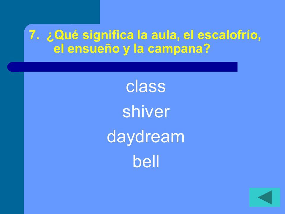 7. ¿Qué significa la aula, el escalofrío, el ensueño y la campana? class shiver daydream bell