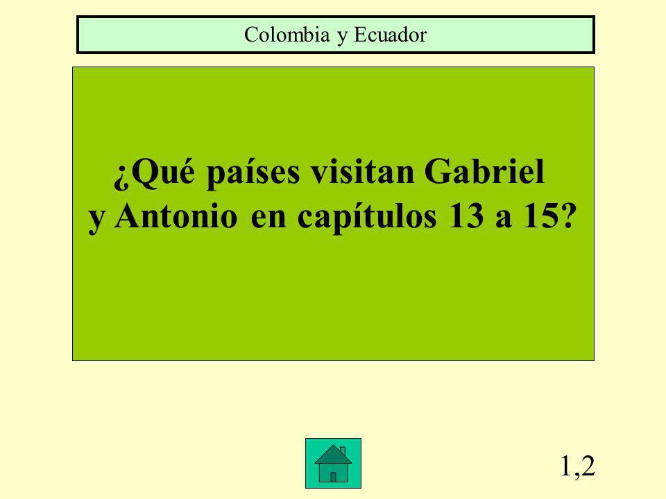 1,2 ¿Qué países visitan Gabriel y Antonio en capítulos 13 a 15? Colombia y Ecuador