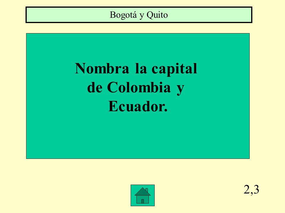 2,3 Nombra la capital de Colombia y Ecuador. Bogotá y Quito